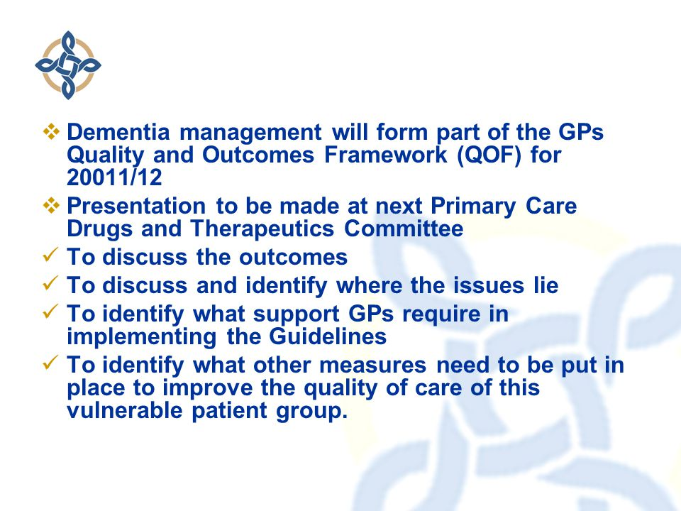  Dementia management will form part of the GPs Quality and Outcomes Framework (QOF) for 20011/12  Presentation to be made at next Primary Care Drugs and Therapeutics Committee To discuss the outcomes To discuss and identify where the issues lie To identify what support GPs require in implementing the Guidelines To identify what other measures need to be put in place to improve the quality of care of this vulnerable patient group.