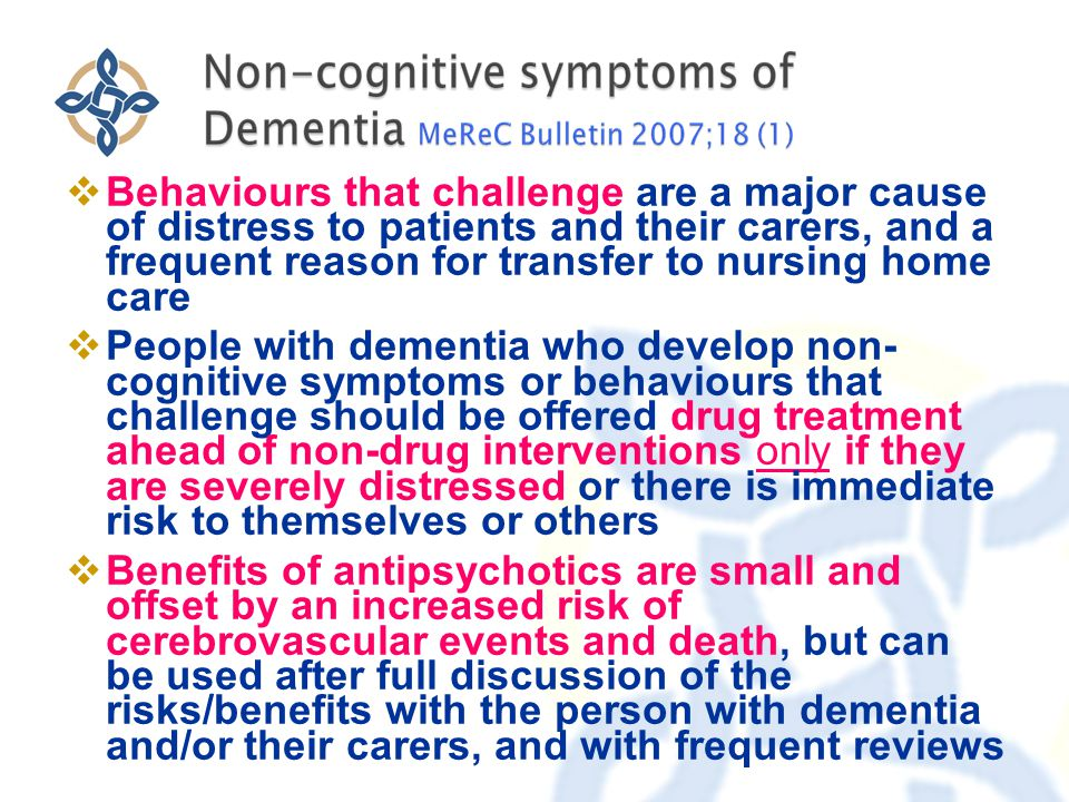  Behaviours that challenge are a major cause of distress to patients and their carers, and a frequent reason for transfer to nursing home care  People with dementia who develop non- cognitive symptoms or behaviours that challenge should be offered drug treatment ahead of non-drug interventions only if they are severely distressed or there is immediate risk to themselves or others  Benefits of antipsychotics are small and offset by an increased risk of cerebrovascular events and death, but can be used after full discussion of the risks/benefits with the person with dementia and/or their carers, and with frequent reviews