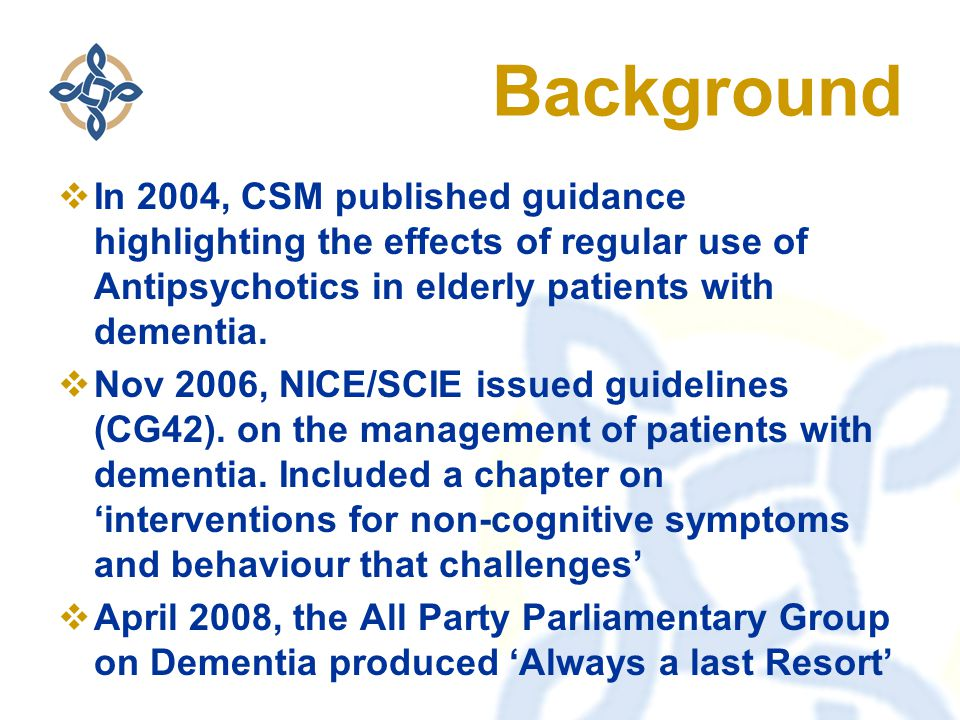 Background  In 2004, CSM published guidance highlighting the effects of regular use of Antipsychotics in elderly patients with dementia.