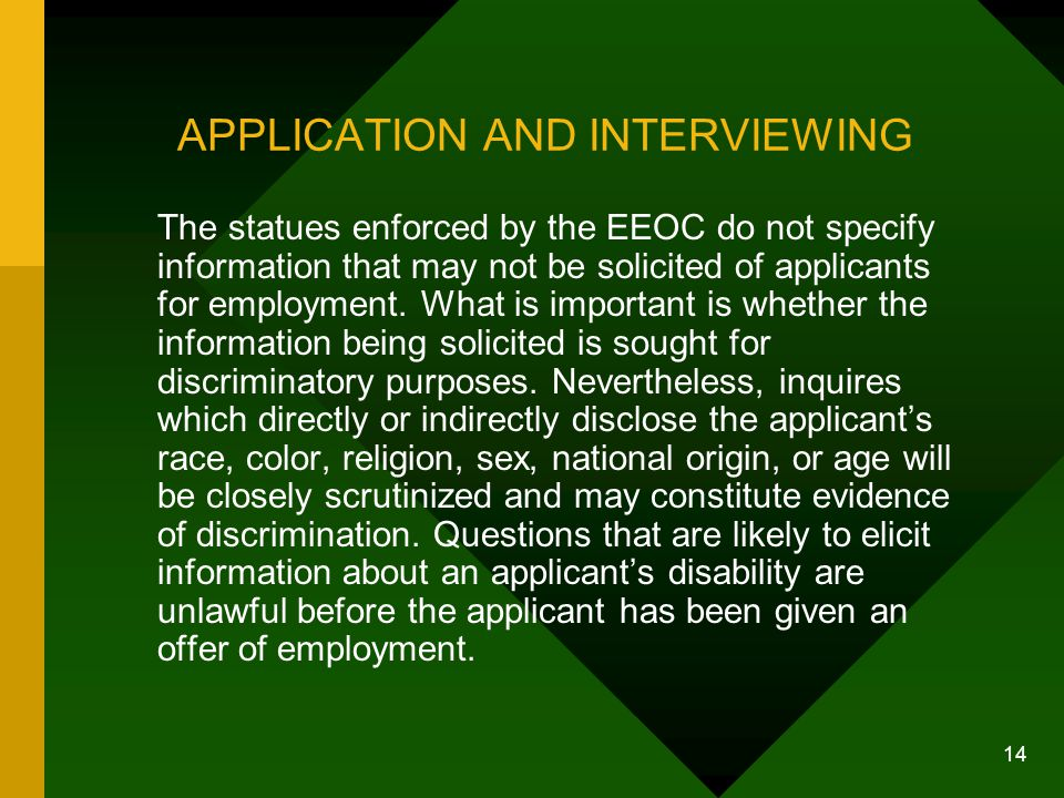 14 APPLICATION AND INTERVIEWING The statues enforced by the EEOC do not specify information that may not be solicited of applicants for employment. Wh