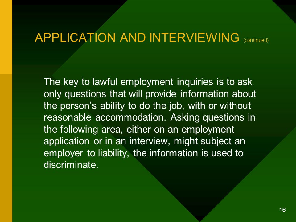 16 APPLICATION AND INTERVIEWING (continued) The key to lawful employment inquiries is to ask only questions that will provide information about the pe