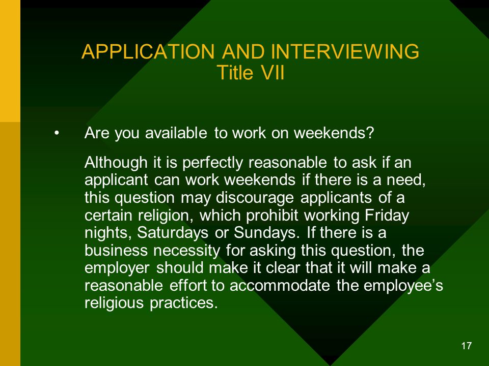 17 APPLICATION AND INTERVIEWING Title VII Are you available to work on weekends? Although it is perfectly reasonable to ask if an applicant can work w