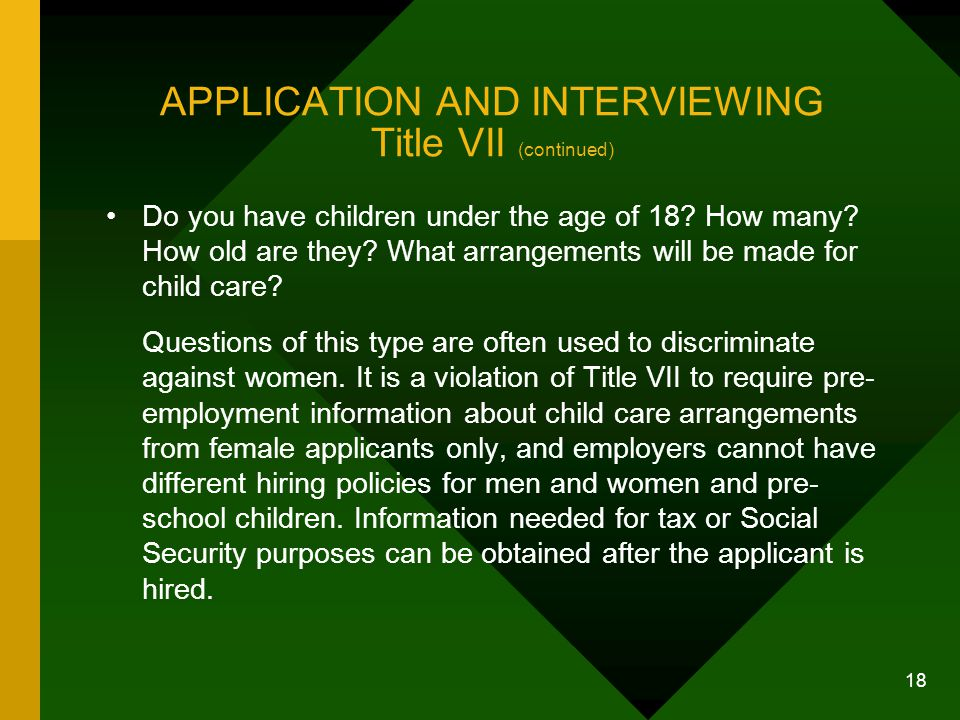 18 APPLICATION AND INTERVIEWING Title VII (continued) Do you have children under the age of 18? How many? How old are they? What arrangements will be