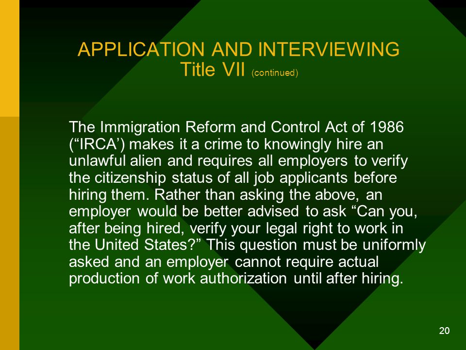 "20 APPLICATION AND INTERVIEWING Title VII (continued) The Immigration Reform and Control Act of 1986 (""IRCA') makes it a crime to knowingly hire an un"