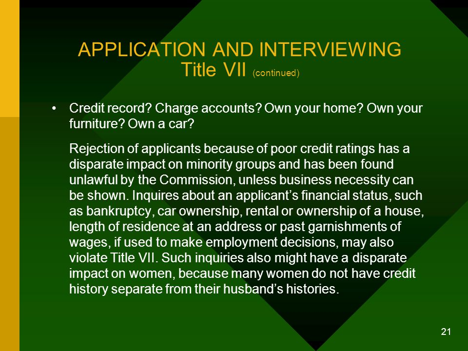 21 APPLICATION AND INTERVIEWING Title VII (continued) Credit record? Charge accounts? Own your home? Own your furniture? Own a car? Rejection of appli