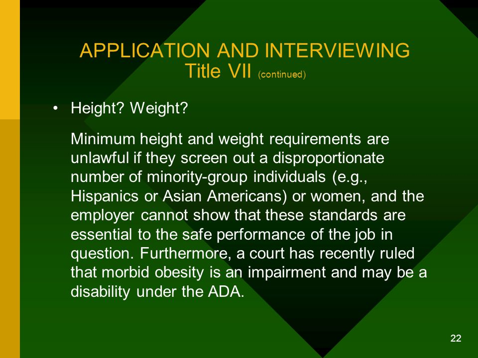 22 APPLICATION AND INTERVIEWING Title VII (continued) Height? Weight? Minimum height and weight requirements are unlawful if they screen out a disprop