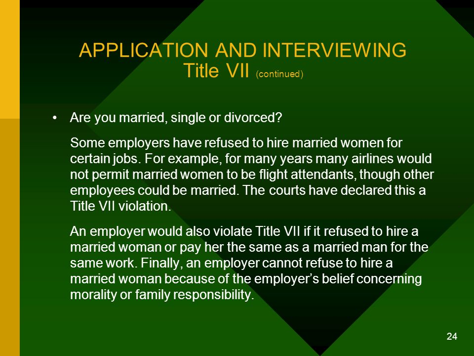 24 APPLICATION AND INTERVIEWING Title VII (continued) Are you married, single or divorced? Some employers have refused to hire married women for certa
