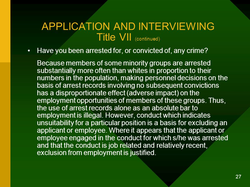 27 APPLICATION AND INTERVIEWING Title VII (continued) Have you been arrested for, or convicted of, any crime? Because members of some minority groups