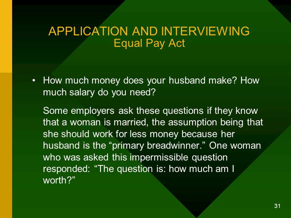 31 APPLICATION AND INTERVIEWING Equal Pay Act How much money does your husband make? How much salary do you need? Some employers ask these questions i