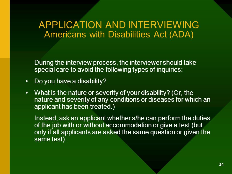 34 APPLICATION AND INTERVIEWING Americans with Disabilities Act (ADA) During the interview process, the interviewer should take special care to avoid