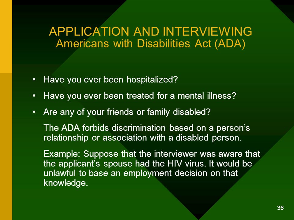 36 APPLICATION AND INTERVIEWING Americans with Disabilities Act (ADA) Have you ever been hospitalized? Have you ever been treated for a mental illness