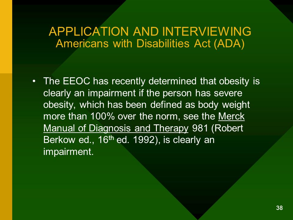 38 APPLICATION AND INTERVIEWING Americans with Disabilities Act (ADA) The EEOC has recently determined that obesity is clearly an impairment if the pe