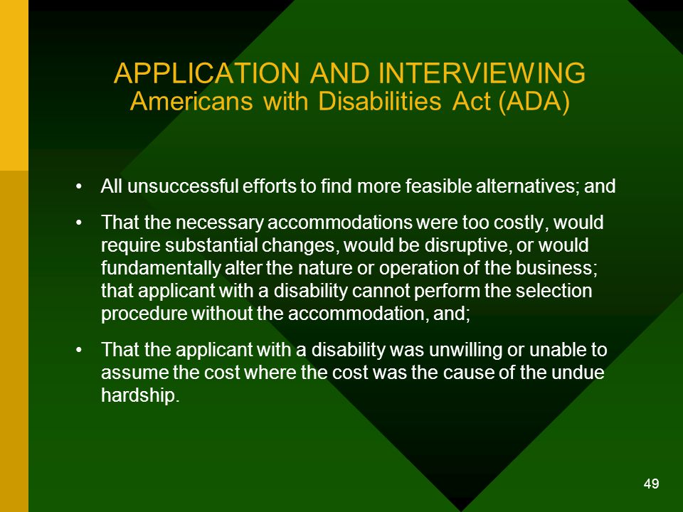 49 APPLICATION AND INTERVIEWING Americans with Disabilities Act (ADA) All unsuccessful efforts to find more feasible alternatives; and That the necess