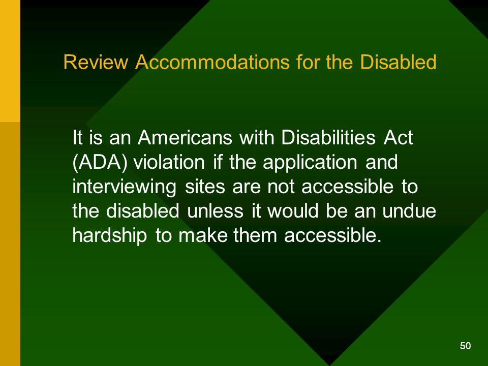 50 Review Accommodations for the Disabled It is an Americans with Disabilities Act (ADA) violation if the application and interviewing sites are not a