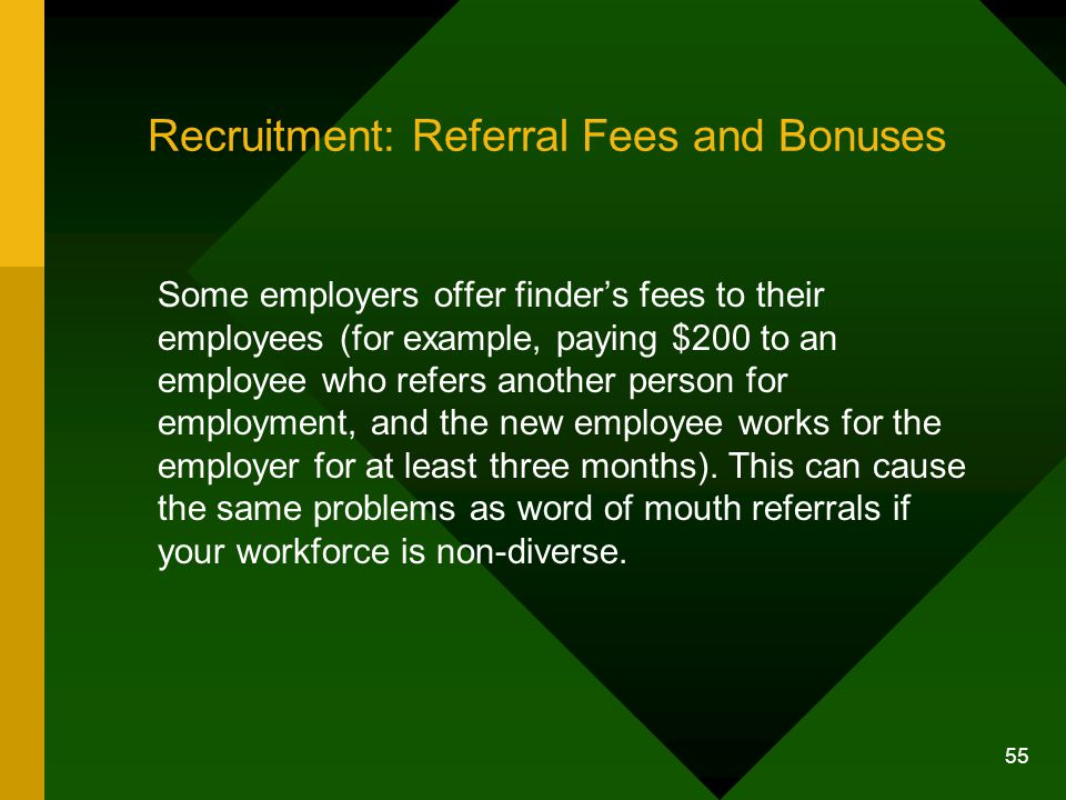 55 Recruitment: Referral Fees and Bonuses Some employers offer finder's fees to their employees (for example, paying $200 to an employee who refers an