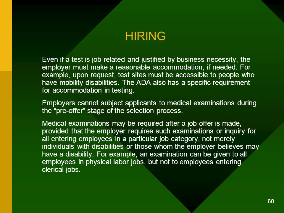 60 HIRING Even if a test is job-related and justified by business necessity, the employer must make a reasonable accommodation, if needed. For example