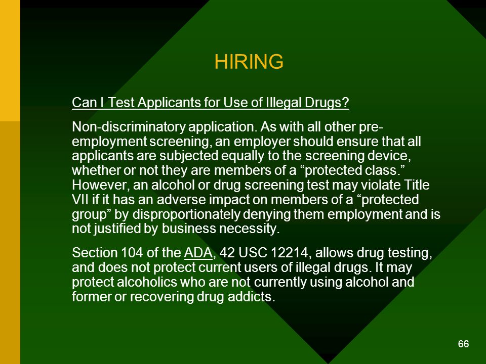 66 HIRING Can I Test Applicants for Use of Illegal Drugs? Non-discriminatory application. As with all other pre- employment screening, an employer sho