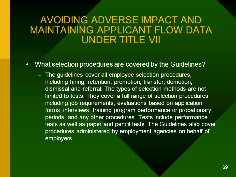 69 AVOIDING ADVERSE IMPACT AND MAINTAINING APPLICANT FLOW DATA UNDER TITLE VII What selection procedures are covered by the Guidelines? –The guideline