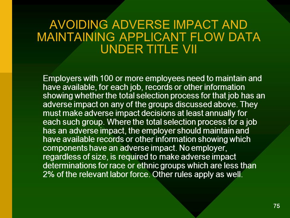 75 AVOIDING ADVERSE IMPACT AND MAINTAINING APPLICANT FLOW DATA UNDER TITLE VII Employers with 100 or more employees need to maintain and have availabl