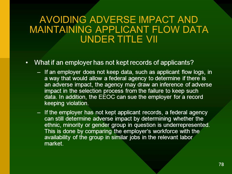 78 AVOIDING ADVERSE IMPACT AND MAINTAINING APPLICANT FLOW DATA UNDER TITLE VII What if an employer has not kept records of applicants? –If an employer