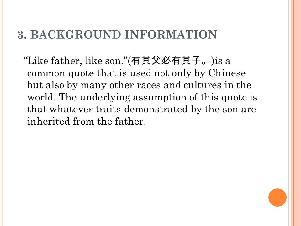 "3. BACKGROUND INFORMATION ""Like father, like son.""( 有其父必有其子。 )is a common quote that is used not only by Chinese but also by many other races and cult"