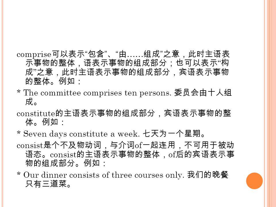 comprise 可以表示 包含 、 由 …… 组成 之意,此时主语表 示事物的整体,语表示事物的组成部分;也可以表示 构 成 之意,此时主语表示事物的组成部分,宾语表示事物 的整体。例如: * The committee comprises ten persons.