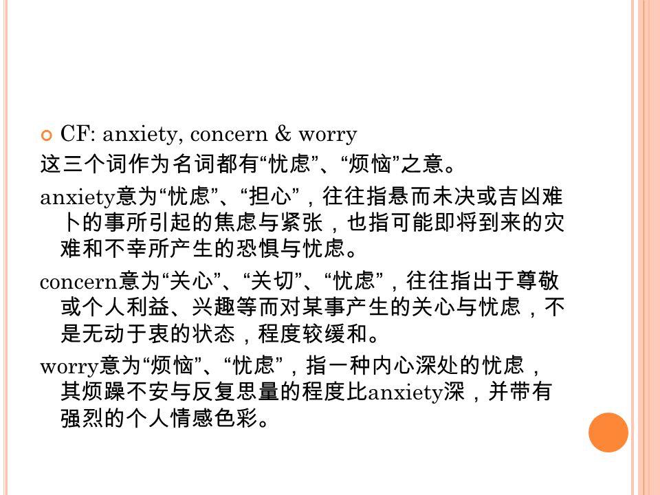 CF: anxiety, concern & worry 这三个词作为名词都有 忧虑 、 烦恼 之意。 anxiety 意为 忧虑 、 担心 ,往往指悬而未决或吉凶难 卜的事所引起的焦虑与紧张,也指可能即将到来的灾 难和不幸所产生的恐惧与忧虑。 concern 意为 关心 、 关切 、 忧虑 ,往往指出于尊敬 或个人利益、兴趣等而对某事产生的关心与忧虑,不 是无动于衷的状态,程度较缓和。 worry 意为 烦恼 、 忧虑 ,指一种内心深处的忧虑, 其烦躁不安与反复思量的程度比 anxiety 深,并带有 强烈的个人情感色彩。