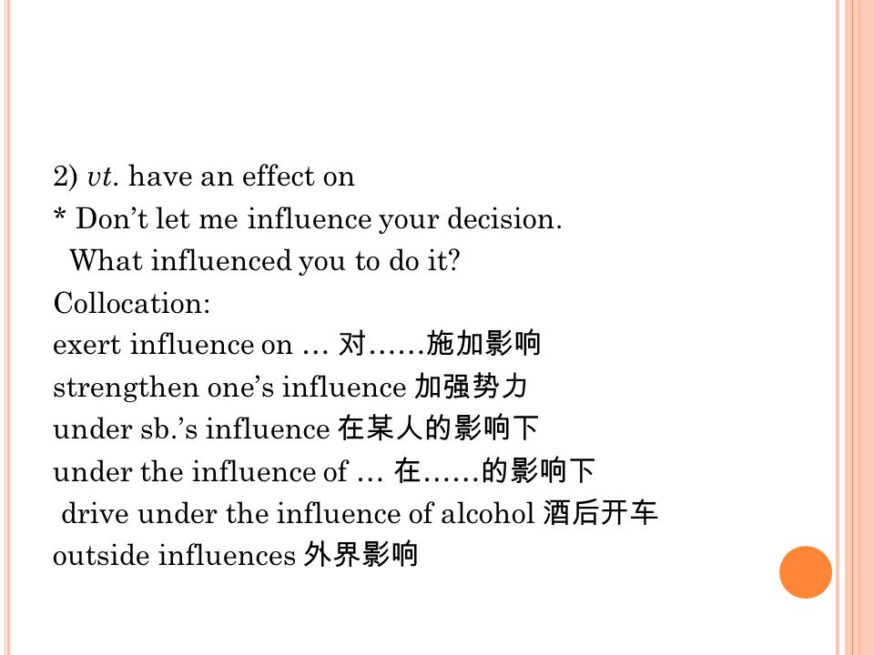 2) vt. have an effect on * Don't let me influence your decision. What influenced you to do it? Collocation: exert influence on … 对 …… 施加影响 strengthen