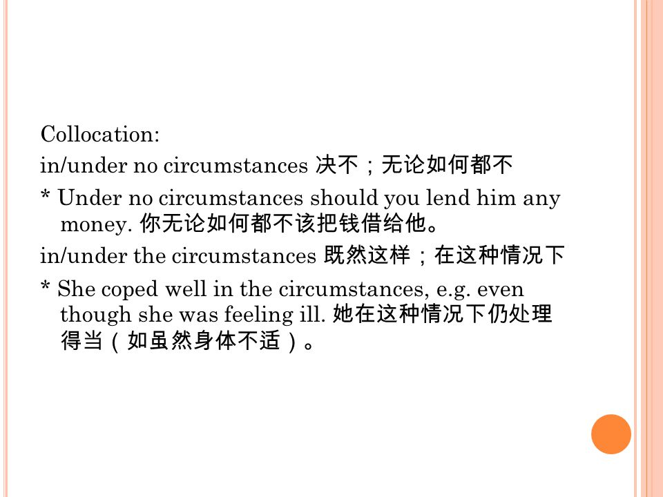 Collocation: in/under no circumstances 决不;无论如何都不 * Under no circumstances should you lend him any money. 你无论如何都不该把钱借给他。 in/under the circumstances 既然这