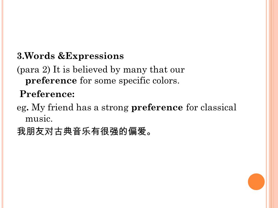 3.Words &Expressions (para 2) It is believed by many that our preference for some specific colors. Preference: eg. My friend has a strong preference f