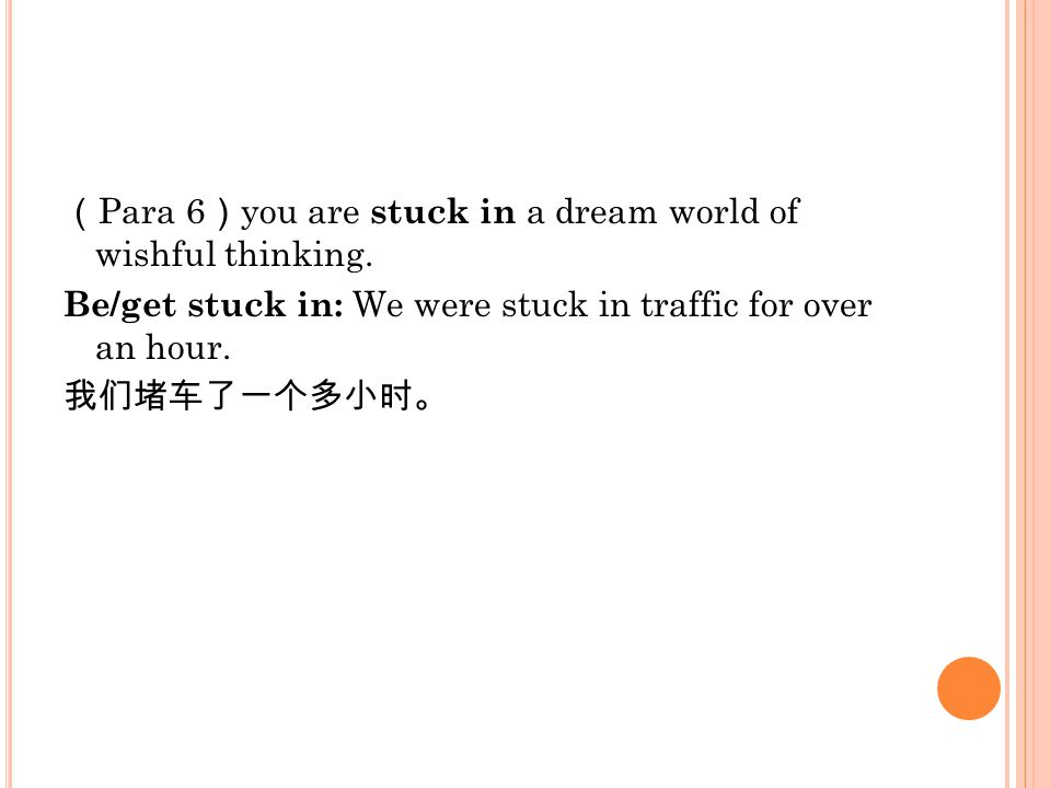 ( Para 6 ) you are stuck in a dream world of wishful thinking. Be/get stuck in: We were stuck in traffic for over an hour. 我们堵车了一个多小时。