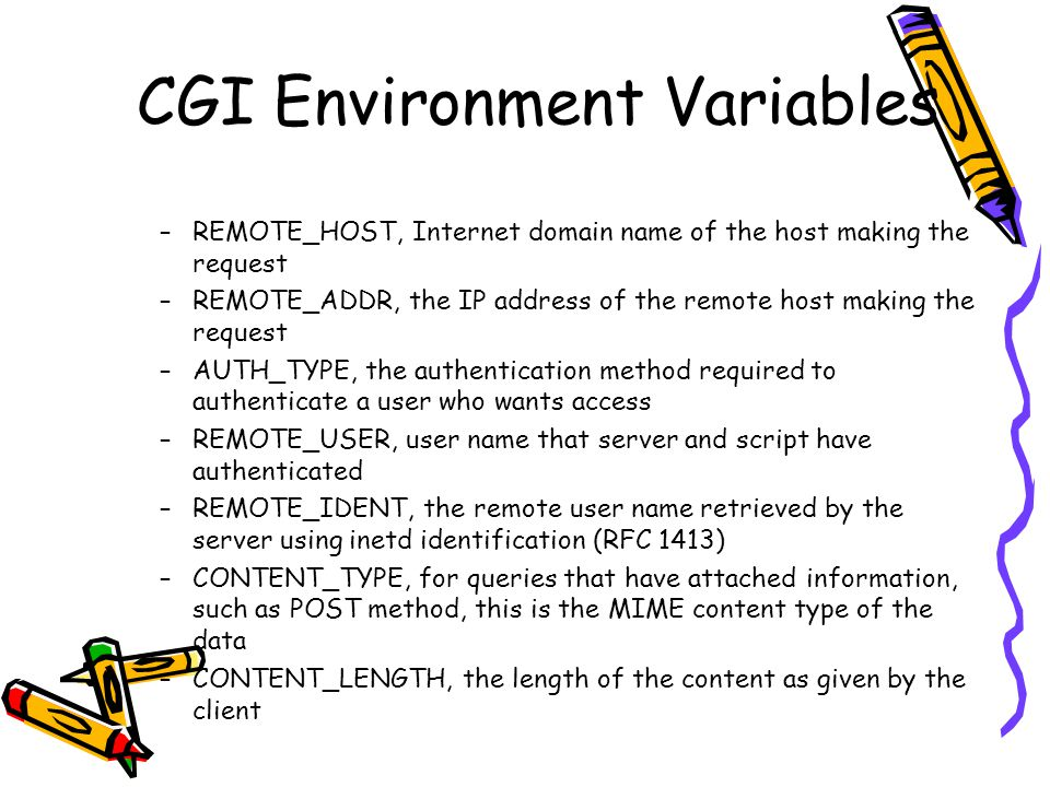 CGI Environment Variables –REMOTE_HOST, Internet domain name of the host making the request –REMOTE_ADDR, the IP address of the remote host making the request –AUTH_TYPE, the authentication method required to authenticate a user who wants access –REMOTE_USER, user name that server and script have authenticated –REMOTE_IDENT, the remote user name retrieved by the server using inetd identification (RFC 1413) –CONTENT_TYPE, for queries that have attached information, such as POST method, this is the MIME content type of the data –CONTENT_LENGTH, the length of the content as given by the client