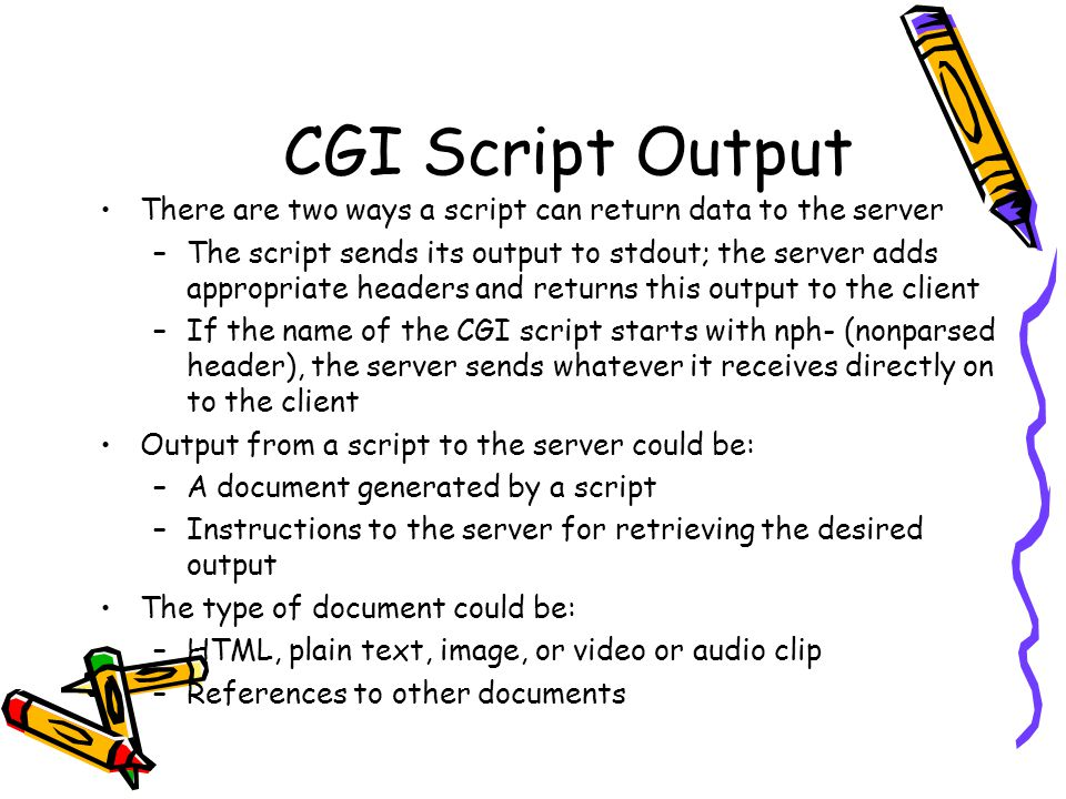 CGI Script Output There are two ways a script can return data to the server –The script sends its output to stdout; the server adds appropriate headers and returns this output to the client –If the name of the CGI script starts with nph- (nonparsed header), the server sends whatever it receives directly on to the client Output from a script to the server could be: –A document generated by a script –Instructions to the server for retrieving the desired output The type of document could be: –HTML, plain text, image, or video or audio clip –References to other documents