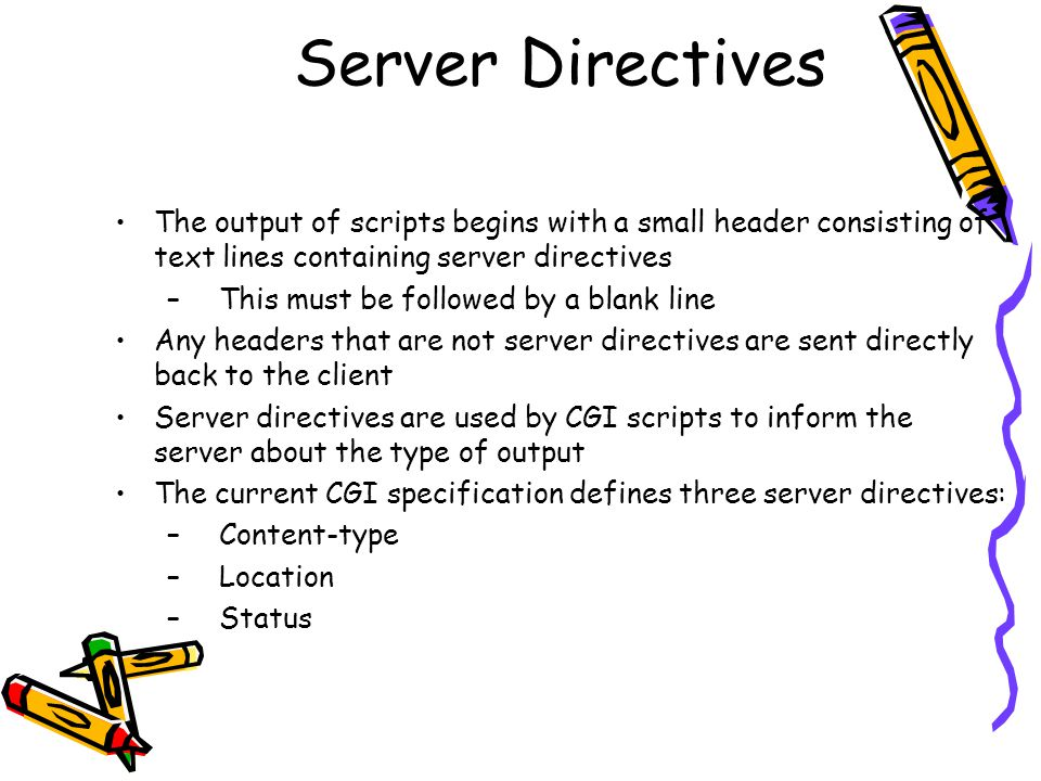 Server Directives The output of scripts begins with a small header consisting of text lines containing server directives –This must be followed by a blank line Any headers that are not server directives are sent directly back to the client Server directives are used by CGI scripts to inform the server about the type of output The current CGI specification defines three server directives: –Content-type –Location –Status