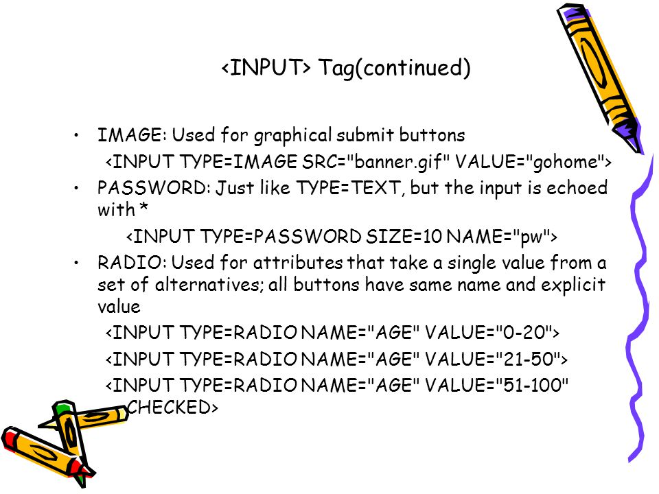 Tag(continued) IMAGE: Used for graphical submit buttons PASSWORD: Just like TYPE=TEXT, but the input is echoed with * RADIO: Used for attributes that take a single value from a set of alternatives; all buttons have same name and explicit value