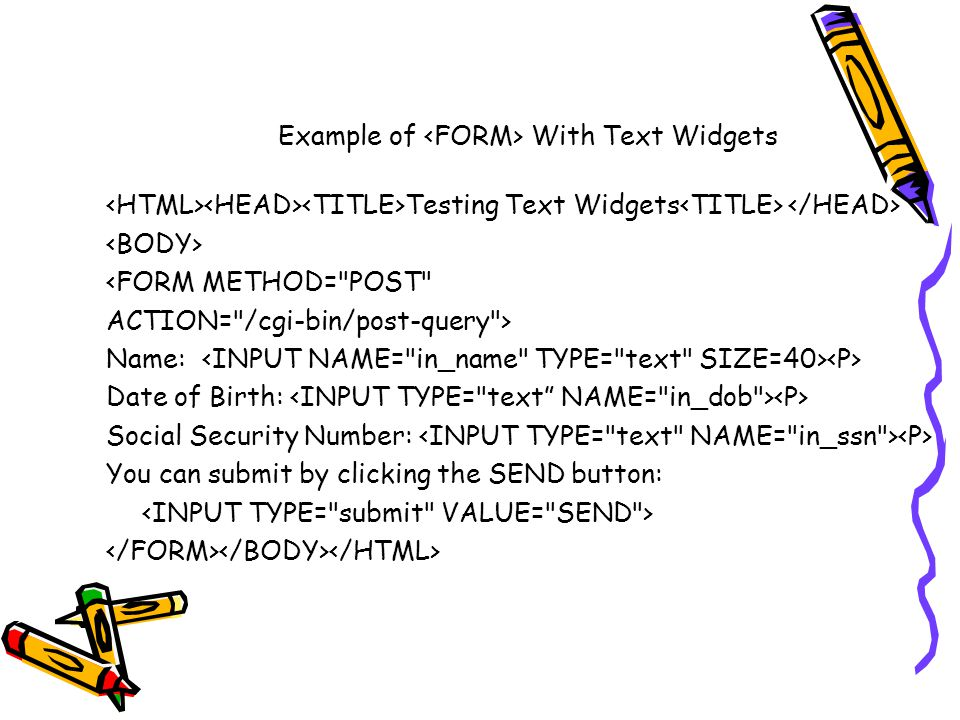 Example of With Text Widgets Testing Text Widgets <FORMMETHOD= POST ACTION= /cgi-bin/post-query > Name: Date of Birth: Social Security Number: You can submit by clicking the SEND button: