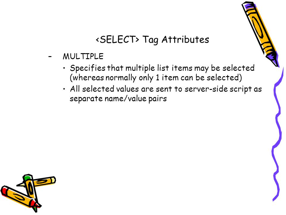 Tag Attributes –MULTIPLE Specifies that multiple list items may be selected (whereas normally only 1 item can be selected) All selected values are sent to server-side script as separate name/value pairs