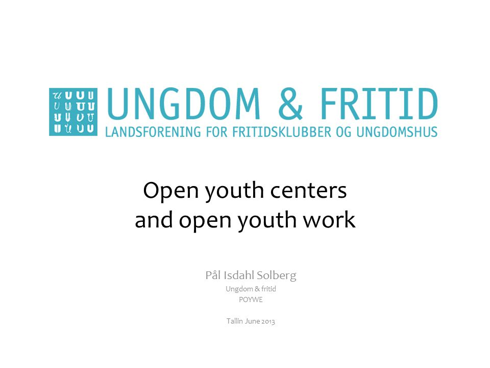 Open youth centers and open youth work Pål Isdahl Solberg Ungdom & fritid POYWE Tallin June 2013