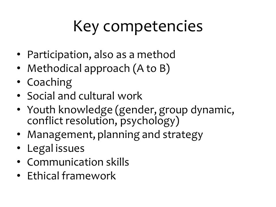 Key competencies Participation, also as a method Methodical approach (A to B) Coaching Social and cultural work Youth knowledge (gender, group dynamic, conflict resolution, psychology) Management, planning and strategy Legal issues Communication skills Ethical framework