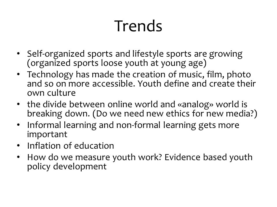 Trends Self-organized sports and lifestyle sports are growing (organized sports loose youth at young age) Technology has made the creation of music, film, photo and so on more accessible.