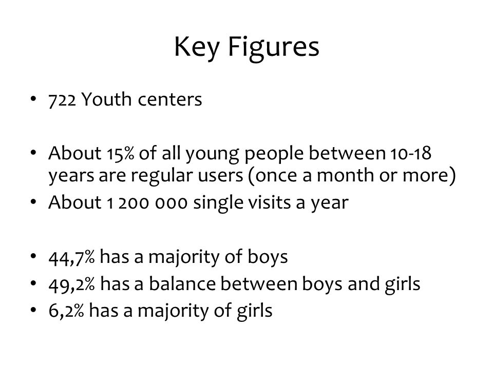 Youth at risk Reaches all social layers, but «youth at risk» is slightly overrepresented – Social indicators (books at home, own a car, vacations last year, has their own bedroom and so on) – Slightly more boys than girls – Immigrants boys – Reduces alcohol and drug use – High level of trust between the youth workers and the youth (friends, mother, father, youth worker) – School drop outs stay in youth centers for a period after dropping out of school – Development of social and emotional skills show a better long-term effect than symptomatically targeting «at risk»-behavior