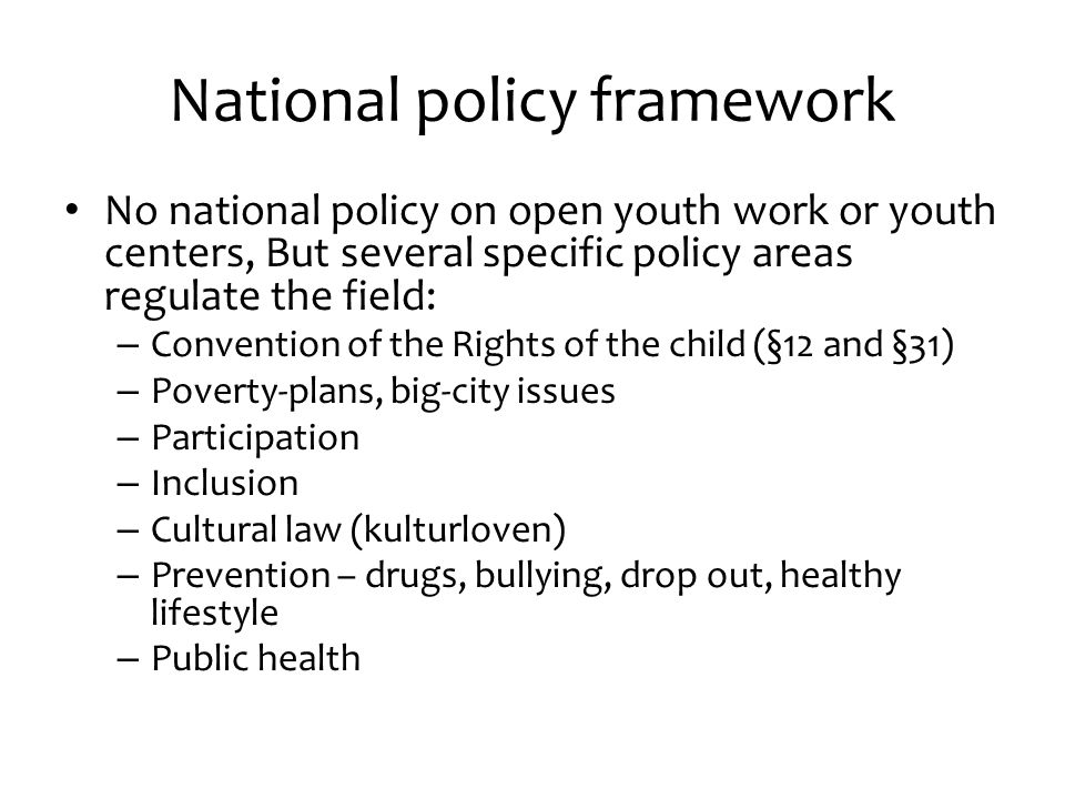 National policy framework No national policy on open youth work or youth centers, But several specific policy areas regulate the field: – Convention of the Rights of the child (§12 and §31) – Poverty-plans, big-city issues – Participation – Inclusion – Cultural law (kulturloven) – Prevention – drugs, bullying, drop out, healthy lifestyle – Public health