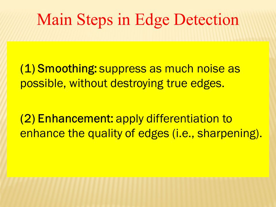 Main Steps in Edge Detection (1) Smoothing: suppress as much noise as possible, without destroying true edges.
