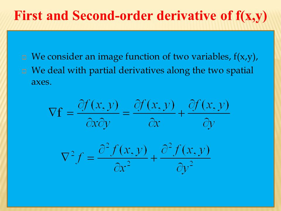 First and Second-order derivative of f(x,y)  We consider an image function of two variables, f(x,y),  We deal with partial derivatives along the two spatial axes.