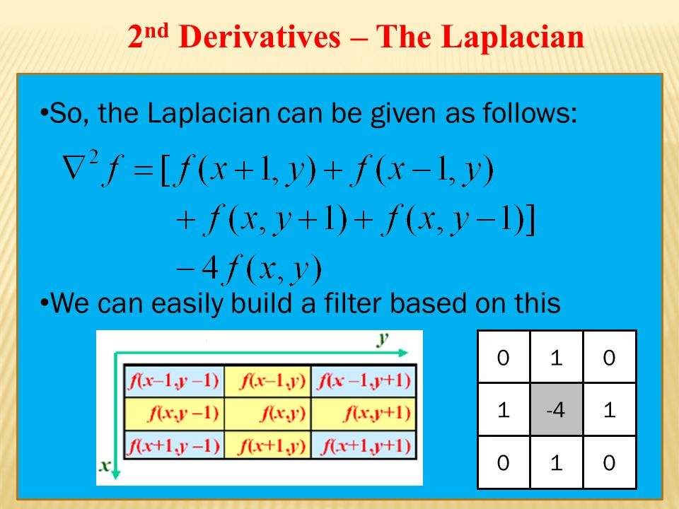 So, the Laplacian can be given as follows: We can easily build a filter based on this 010 1-41 010 2 nd Derivatives – The Laplacian