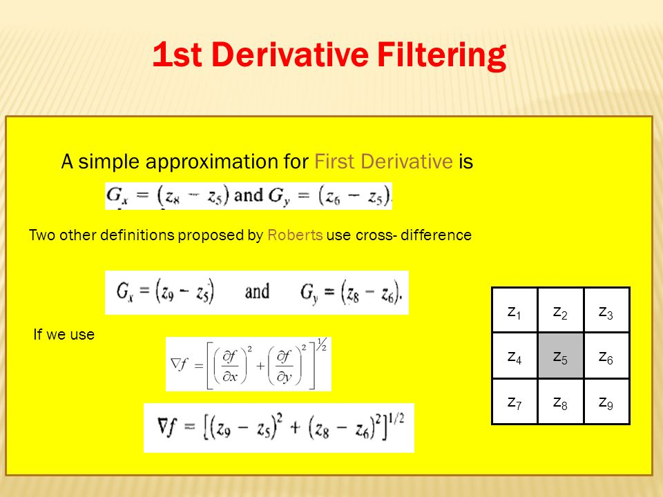 1st Derivative Filtering A simple approximation for First Derivative is z1z1 z2z2 z3z3 z4z4 z5z5 z6z6 z7z7 z8z8 z9z9 Two other definitions proposed by Roberts use cross- difference If we use