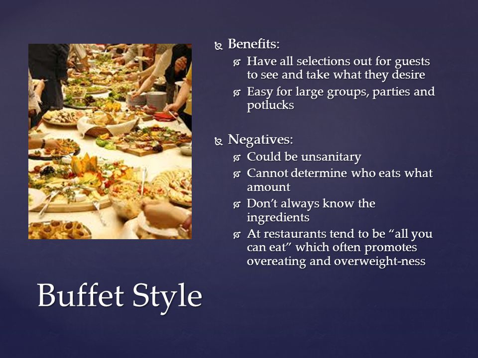  Benefits:  Have all selections out for guests to see and take what they desire  Easy for large groups, parties and potlucks  Negatives:  Could be unsanitary  Cannot determine who eats what amount  Don't always know the ingredients  At restaurants tend to be all you can eat which often promotes overeating and overweight-ness Buffet Style