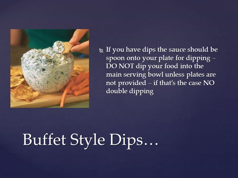  If you have dips the sauce should be spoon onto your plate for dipping – DO NOT dip your food into the main serving bowl unless plates are not provided – if that's the case NO double dipping Buffet Style Dips…