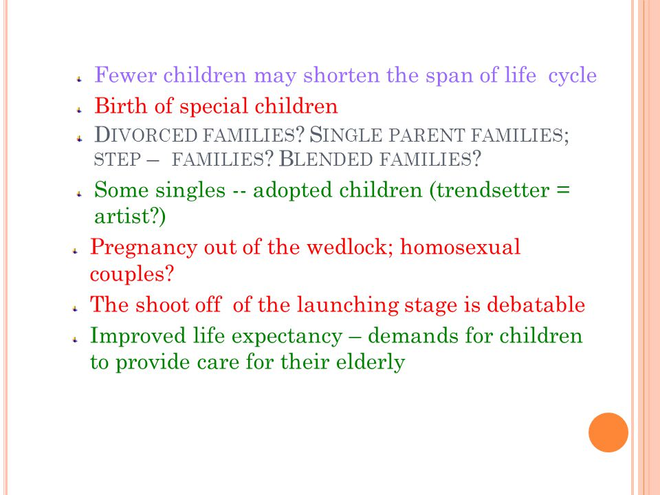 V ARIATIONS IN FAMILY LIFE CYCLE Family life stages is experienced uniquely by each family; in accord with formation; time; duration; age of first child; subsequent children; family types Transitional from one to the next level produce changes that can influence family relationship; adaptation is need Various social changes influence the trends / form / functions of the family Examples: Post-poned marriages; postponed child-bearing, all other stages are being postponed Career first.