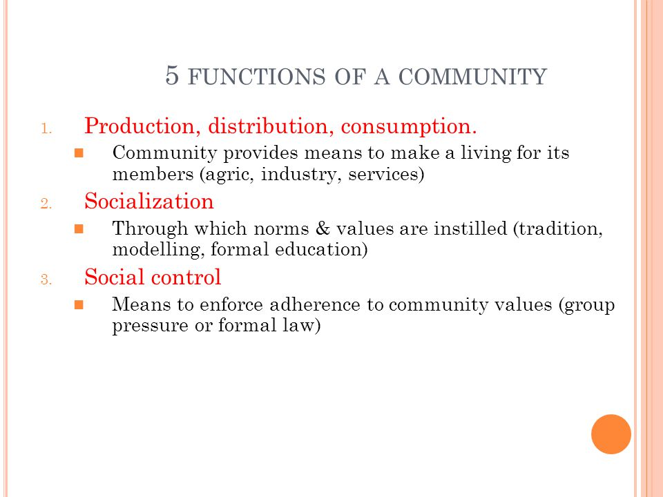 INVOLVES LOCAL FUNCTIONS : SOCIAL CONTROL / SOCIAL SANCTIONS ; SOCIAL INVOLVEMENT ; SOCIALIZATION ; PRODUCTIONS ; DISTRIBUTIONS & ECONOMICS CONSUMPTIONS T HE CHARACTERISTICS OF A SOCIETY ARE HIGHLY INFLUENCED BY : historical & geographical factors; local authorities; its members & other macro influences (i.e., economic trends; weather; politics)